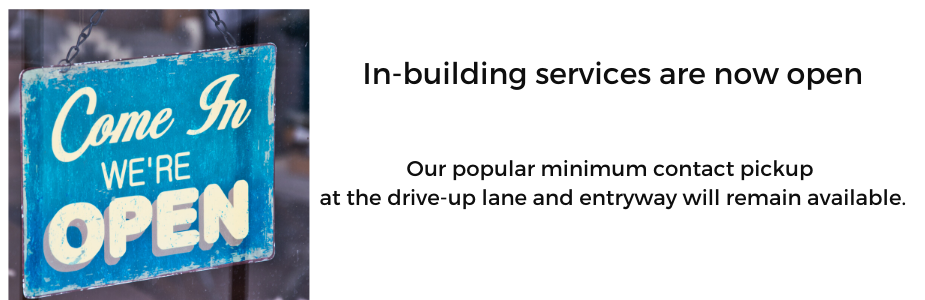 In-building services are now available along with our minimum contact pickup in the drive up and entrway
